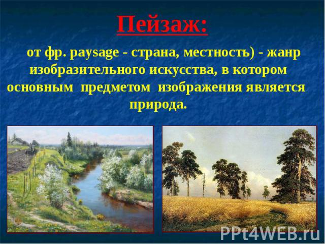 Пейзаж: от фр. paysage - страна, местность) - жанр изобразительного искусства, в котором основным предметом изображения является природа.