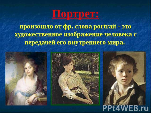 Портрет:произошло от фр. слова portrait - это художественное изображение человека с передачей его внутреннего мира.