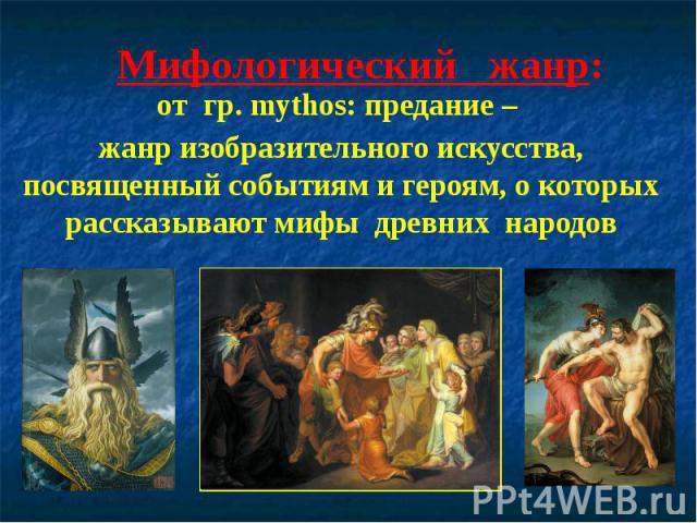 Мифологический жанр:от гр.mуthos: предание – жанр изобразительного искусства, посвященный событиям и героям, о которых рассказывают мифы древних народов
