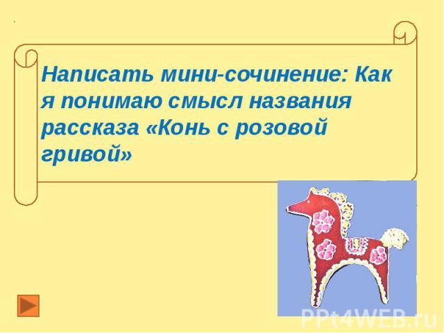 Написать мини-сочинение: Как я понимаю смысл названия рассказа «Конь с розовой гривой»