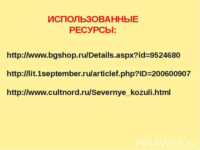 ИСПОЛЬЗОВАННЫЕ РЕСУРСЫ: http://www.bgshop.ru/Details.aspx?id=9524680http://lit.1september.ru/articlef.php?ID=200600907http://www.cultnord.ru/Severnye_kozuli.html