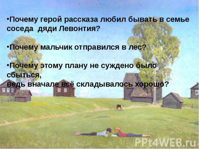 Почему герой рассказа любил бывать в семье соседа дяди Левонтия? Почему мальчик отправился в лес?Почему этому плану не суждено было сбыться, ведь вначале всё складывалось хорошо?