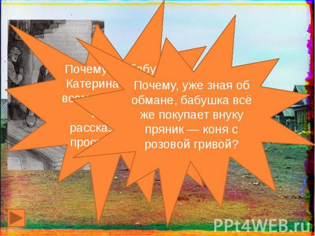 Почему же бабушка Катерина Петровна всем, кого встречала в это утро, рассказывала про проступок внука? Почему, уже зная об обмане, бабушка всё же покупает внуку пряник — коня с розовой гривой?