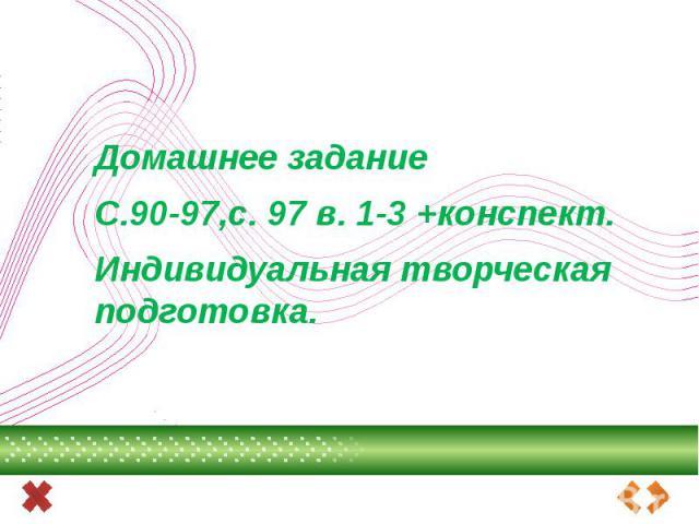 Домашнее заданиеС.90-97,с. 97 в. 1-3 +конспект.Индивидуальная творческая подготовка.