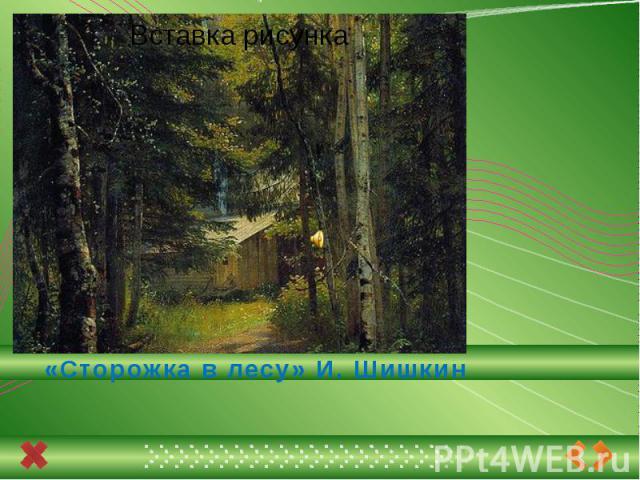«Сторожка в лесу» И. Шишкин
