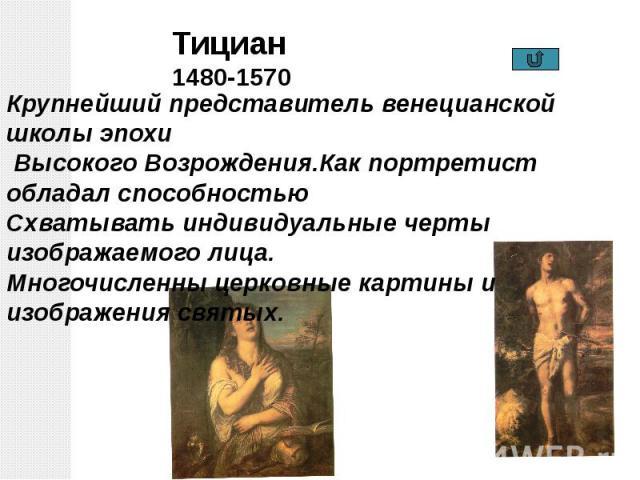 Тициан1480-1570 Крупнейший представитель венецианской школы эпохи Высокого Возрождения.Как портретист обладал способностью Схватывать индивидуальные черты изображаемого лица. Многочисленны церковные картины и изображения святых.