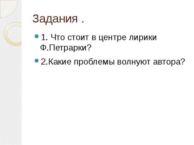 Задания .1. Что стоит в центре лирики Ф.Петрарки?2.Какие проблемы волнуют автора?