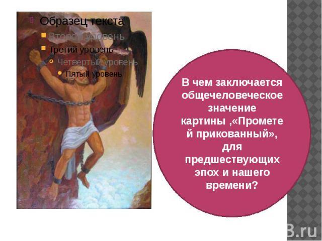 В чем заключается общечеловеческое значение картины ,«Прометей прикованный», для предшествующих эпох и нашего времени?