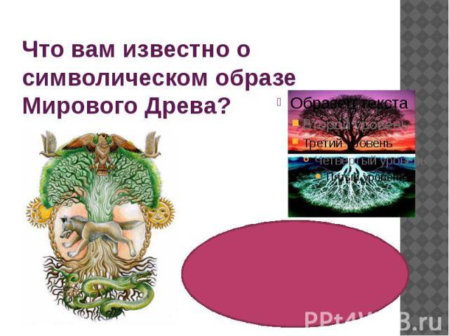 Что вам известно о символическом образе Мирового Древа?