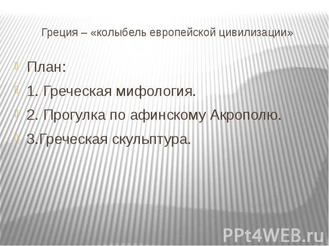 Греция – «колыбель европейской цивилизации»План:1. Греческая мифология.2. Прогулка по афинскому Акрополю.3.Греческая скульптура.