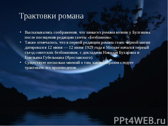 Трактовки романа Высказывались соображения, что замысел романа возник у Булгакова после посещения редакции газеты «Безбожник».Также отмечалось, что в первой редакции романа сеанс чёрной магии датировался 12 июня — 12 июня 1929 года в Москве начался …