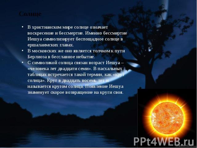 В христианском мире солнце означает воскресение и бессмертие. Именно бессмертие Иешуа символизирует беспощадное солнце в ершалаимских главах. В московских же оно является толчком к пути Берлиоза в бесславное небытие.С символикой солнца связан возрас…