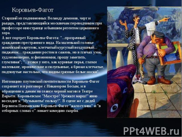 Коровьев-Фагот Старший из подчиненных Воланду демонов, черт и рыцарь, представляющийся москвичам переводчиком при профессоре-иностранце и бывшим регентом церковного хора. А вот портрет Коровьева-Фагота: