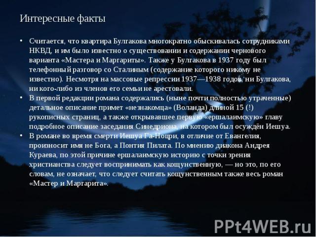 Считается, что квартира Булгакова многократно обыскивалась сотрудниками НКВД, и им было известно о существовании и содержании чернового варианта «Мастера и Маргариты». Также у Булгакова в 1937 году был телефонный разговор со Сталиным (содержание кот…