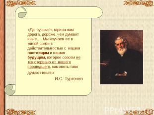 «Да, русская старина нам дорога, дороже, чем думают иные…. Мы изучаем ее в живой