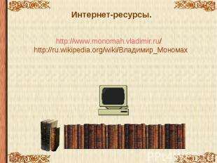 Интернет-ресурсы. http://www.monomah.vladimir.ru/ http://ru.wikipedia.org/wiki/В