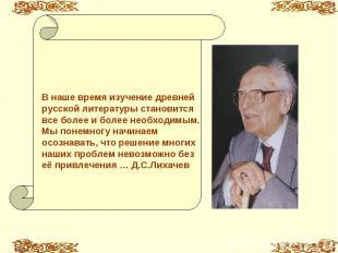 В наше время изучение древней русской литературы становится все более и более не