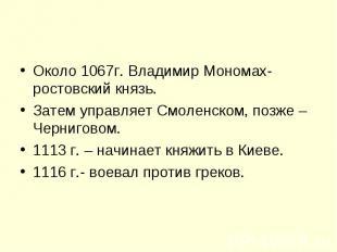 Около 1067г. Владимир Мономах- ростовский князь.Затем управляет Смоленском, позж