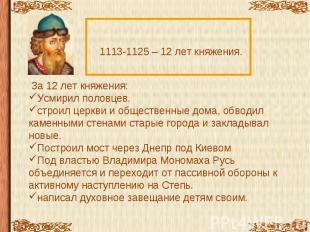 1113-1125 – 12 лет княжения. За 12 лет княжения:Усмирил половцев.строил церкви и