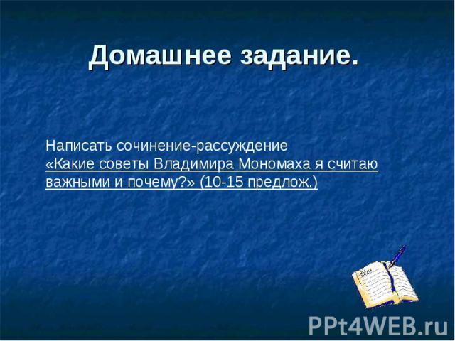 Домашнее задание. Написать сочинение-рассуждение «Какие советы Владимира Мономаха я считаю важными и почему?» (10-15 предлож.)