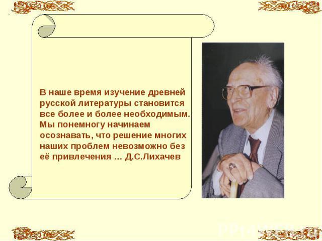 В наше время изучение древней русской литературы становится все более и более необходимым. Мы понемногу начинаем осознавать, что решение многих наших проблем невозможно без её привлечения … Д.С.Лихачев
