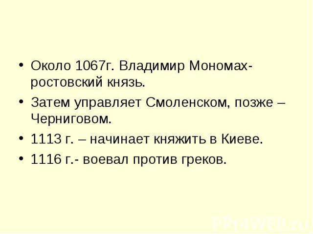 Около 1067г. Владимир Мономах- ростовский князь.Затем управляет Смоленском, позже – Черниговом.1113 г. – начинает княжить в Киеве.1116 г.- воевал против греков.