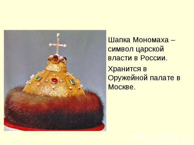 Шапка Мономаха – символ царской власти в России.Хранится в Оружейной палате в Москве.