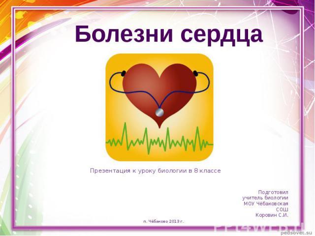 Презентация к уроку биологии в 8 классе Болезни сердца Подготовил учитель биологии МОУ Чёбаковская СОШКоровин С.И.