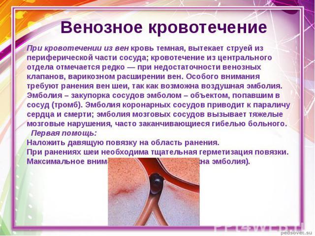 Венозное кровотечение При кровотечении из вен кровь темная, вытекает струей из периферической части сосуда; кровотечение из центрального отдела отмечается редко — при недостаточности венозных клапанов, варикозном расширении вен. Особого внимания тре…