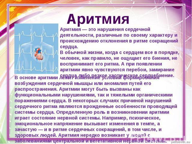 Аритмия Аритмия — это нарушения сердечной деятельности, различные по своему характеру и происхождению отклонения в ритме сокращений сердца.В обычной жизни, когда с сердцем все в порядке, человек, как правило, не ощущает его биения, не воспринимает е…