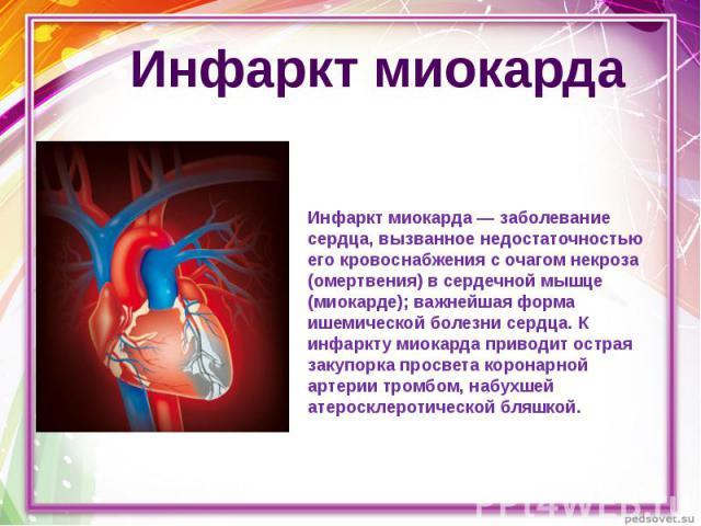 Инфаркт миокарда Инфаркт миокарда — заболевание сердца, вызванное недостаточностью его кровоснабжения с очагом некроза (омертвения) в сердечной мышце (миокарде); важнейшая форма ишемической болезни сердца. К инфаркту миокарда приводит острая закупор…