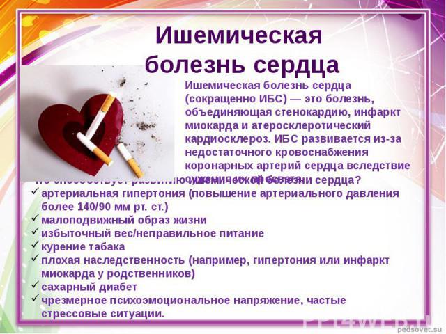 Ишемическая болезнь сердца Ишемическая болезнь сердца (сокращенно ИБС) — это болезнь, объединяющая стенокардию, инфаркт миокарда и атеросклеротический кардиосклероз. ИБС развивается из-за недостаточного кровоснабжения коронарных артерий сердца вслед…