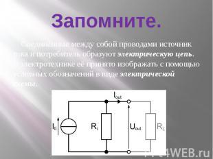 Запомните. Соединённые между собой проводами источник тока и потребитель образую