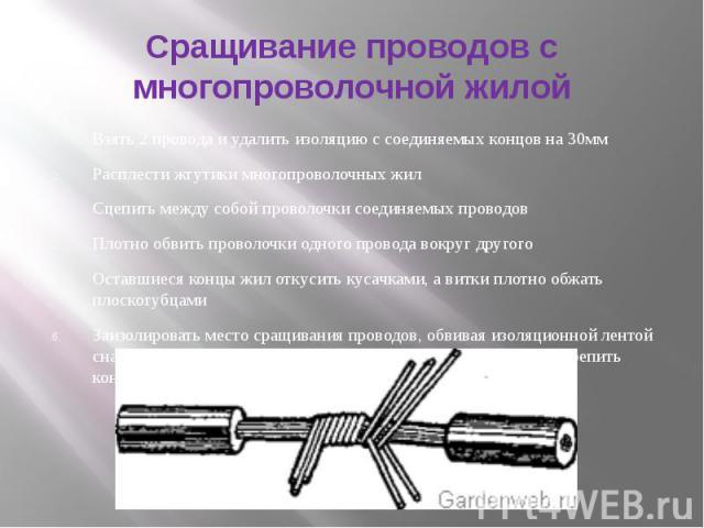 Сращивание проводов с многопроволочной жилой Взять 2 провода и удалить изоляцию с соединяемых концов на 30мм Расплести жгутики многопроволочных жилСцепить между собой проволочки соединяемых проводовПлотно обвить проволочки одного провода вокруг друг…