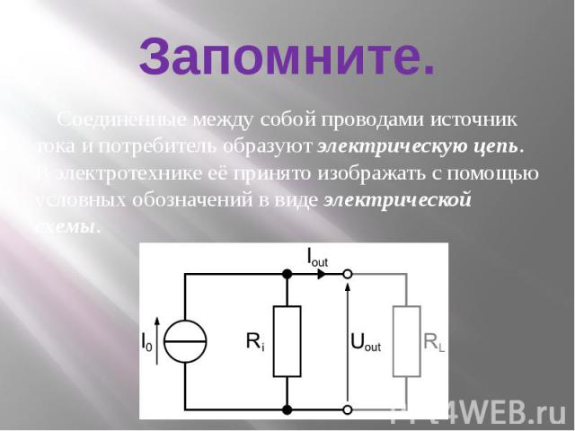 Запомните. Соединённые между собой проводами источник тока и потребитель образуют электрическую цепь. В электротехнике её принято изображать с помощью условных обозначений в виде электрической схемы.