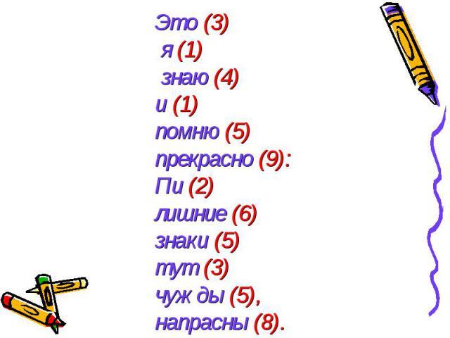 Это (3) я (1) знаю (4) и (1) помню (5) прекрасно (9):Пи (2) лишние (6) знаки (5) тут (3) чужды (5), напрасны (8).