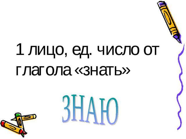 1 лицо, ед. число от глагола «знать» ЗНАЮ
