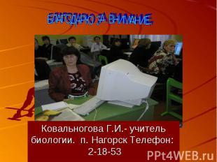 БЛАГОДАРЮ ЗА ВНИМАНИЕ, Ковальногова Г.И.- учитель биологии. п. Нагорск Телефон: