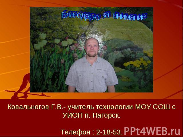 Ковальногов Г.В.- учитель технологии МОУ СОШ с УИОП п. Нагорск.Телефон : 2-18-53.