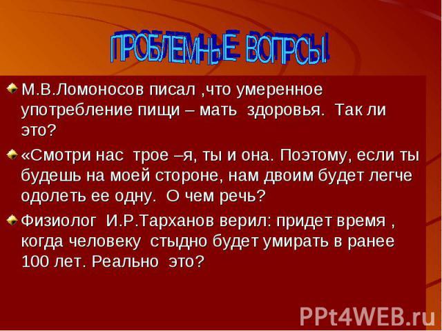 М.В.Ломоносов писал ,что умеренное употребление пищи – мать здоровья. Так ли это?«Смотри нас трое –я, ты и она. Поэтому, если ты будешь на моей стороне, нам двоим будет легче одолеть ее одну. О чем речь?Физиолог И.Р.Тарханов верил: придет время , ко…