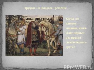 Трудное – и роковое - решение…Когда, по вашему мнению, князь Олег первый раз пре
