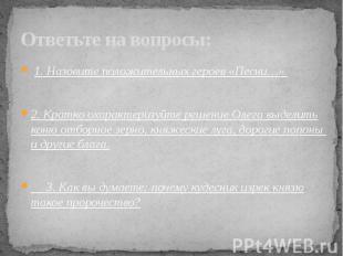 1. Назовите положительных героев «Песни…».2. Кратко охарактеризуйте решение Олег
