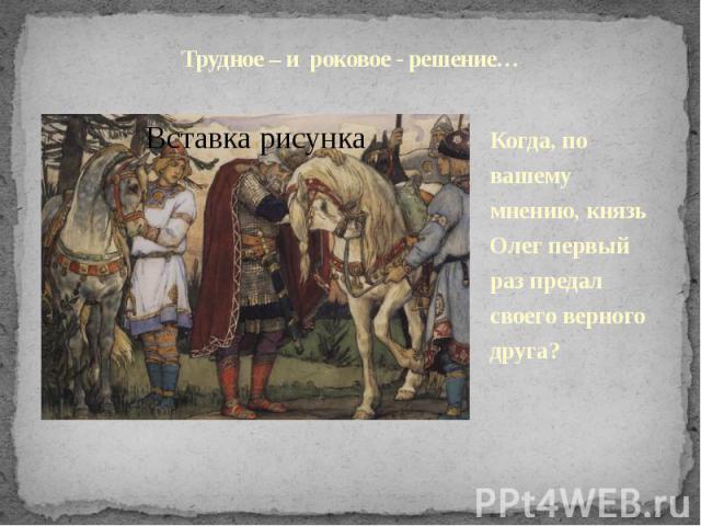 Трудное – и роковое - решение…Когда, по вашему мнению, князь Олег первый раз предал своего верного друга?