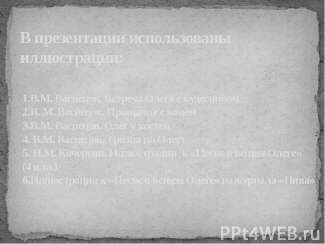 В презентации использованы иллюстрации: 1.В.М. Васнецов. Встреча Олега с кудесником2.В. М. Васнецов. Прощание с конём3.В.М. Васнецов. Олег у костей4. В.М. Васнецов. Тризна по Олегу5. Н.М. Кочергин. Иллюстрации к «Песне о вещем Олеге»(4 илл.)6.Иллюст…