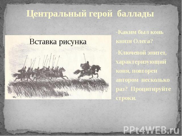 Центральный герой баллады-Каким был конь князя Олега?-Ключевой эпитет, характеризующий коня, повторен автором несколько раз? Процитируйте строки.