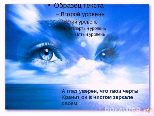 А глаз уверен, что твои чертыХранит он в чистом зеркале своем.