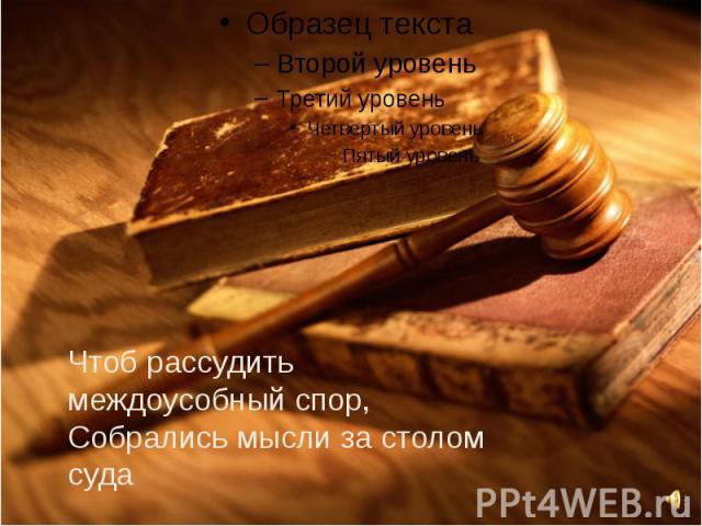 Чтоб рассудить междоусобный спор,Собрались мысли за столом суда