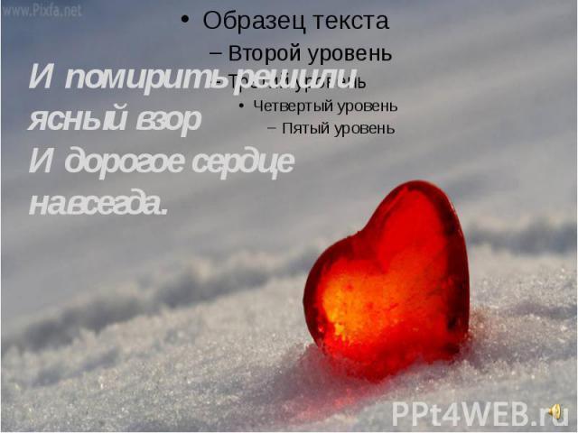 И помирить решили ясный взорИ дорогое сердце навсегда.
