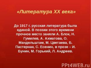 «Литература ХХ века» До 1917 г. русская литература была единой. В поэзии этого в