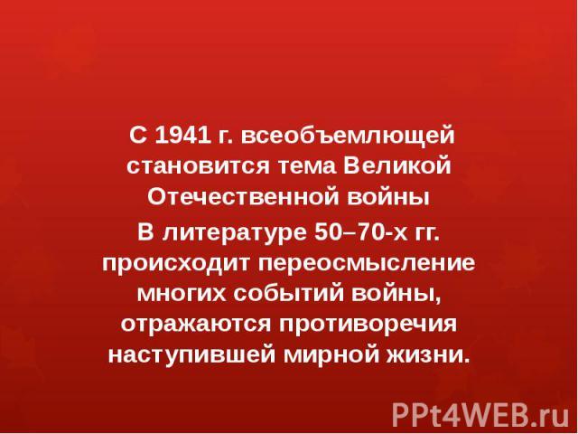 С 1941 г. всеобъемлющей становится тема Великой Отечественной войныВ литературе 50–70-х гг. происходит переосмысление многих событий войны, отражаются противоречия наступившей мирной жизни.